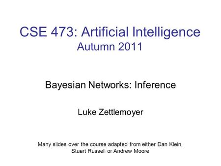 CSE 473: Artificial Intelligence Autumn 2011 Bayesian Networks: Inference Luke Zettlemoyer Many slides over the course adapted from either Dan Klein, Stuart.