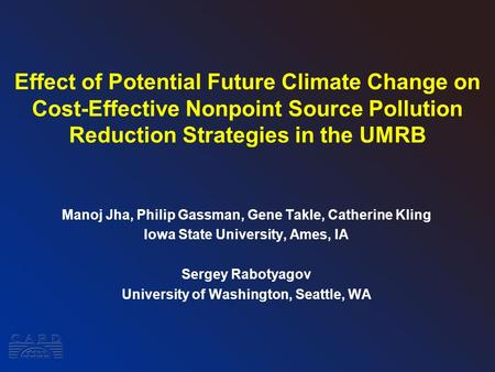 Effect of Potential Future Climate Change on Cost-Effective Nonpoint Source Pollution Reduction Strategies in the UMRB Manoj Jha, Philip Gassman, Gene.