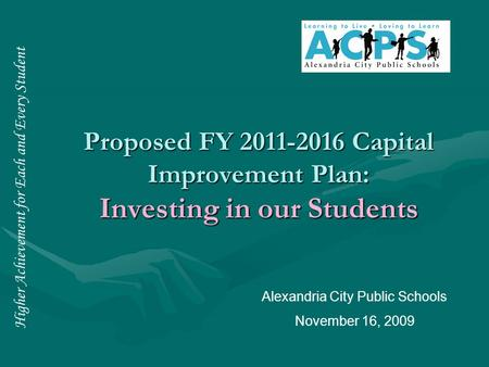 Higher Achievement for Each and Every Student Proposed FY 2011-2016 Capital Improvement Plan: Investing in our Students Alexandria City Public Schools.