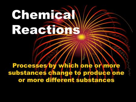 Chemical Reactions Processes by which one or more substances change to produce one or more different substances.