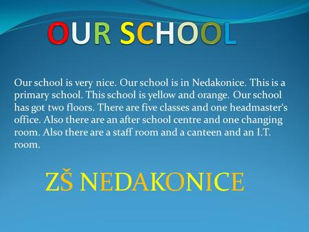 Our school is very nice. Our school is in Nedakonice. This is a primary school. This school is yellow and orange. Our school has got two floors. There.