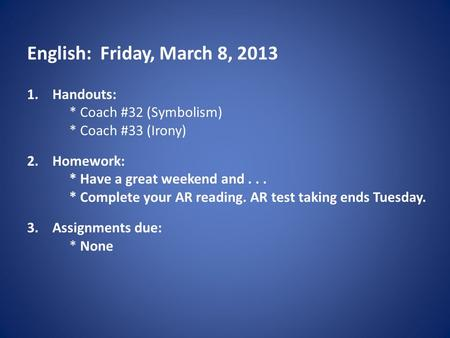 English: Friday, March 8, 2013 1.Handouts: * Coach #32 (Symbolism) * Coach #33 (Irony) 2.Homework: * Have a great weekend and... * Complete your AR reading.