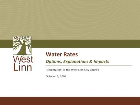 Water Rates Options, Explanations & Impacts Presentation to the West Linn City Council October 5, 2009.