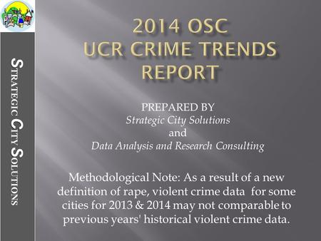 SCS S TRATEGIC C ITY S OLUTIONS Methodological Note: As a result of a new definition of rape, violent crime data for some cities for 2013 & 2014 may not.