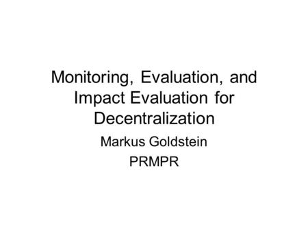 Monitoring, Evaluation, and Impact Evaluation for Decentralization Markus Goldstein PRMPR.