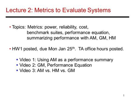 1 Lecture 2: Metrics to Evaluate Systems Topics: Metrics: power, reliability, cost, benchmark suites, performance equation, summarizing performance with.