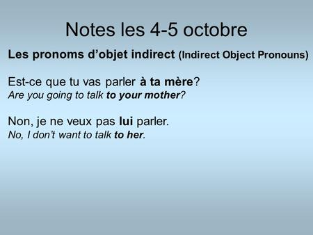 Notes les 4-5 octobre Les pronoms d'objet indirect (Indirect Object Pronouns) Est-ce que tu vas parler à ta mère? Are you going to talk to your mother?