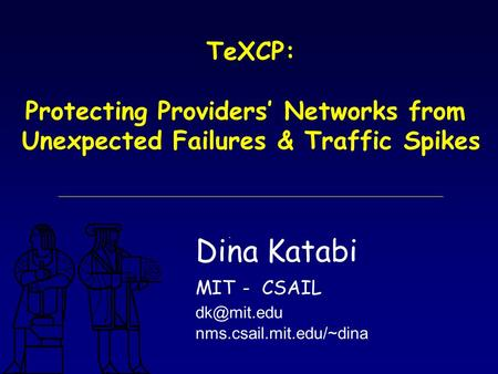 TeXCP: Protecting Providers' Networks from Unexpected Failures & Traffic Spikes Dina Katabi MIT - CSAIL nms.csail.mit.edu/~dina.
