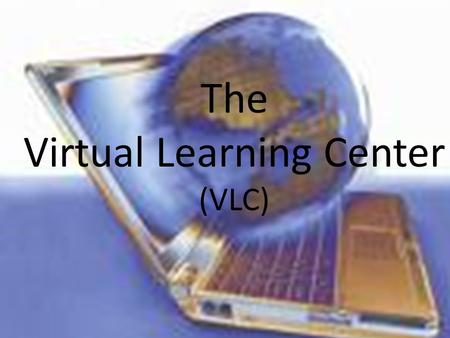 The Virtual Learning Center (VLC). As educators, today we are focusing on not just teaching, but learning.