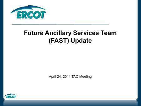 Future Ancillary Services Team (FAST) Update April 24, 2014 TAC Meeting 1.