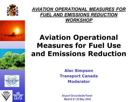 Airport Groundside Panel Madrid 21-22 May 2002 AVIATION OPERATIONAL MEASURES FOR FUEL AND EMISSIONS REDUCTION WORKSHOP Aviation Operational Measures for.