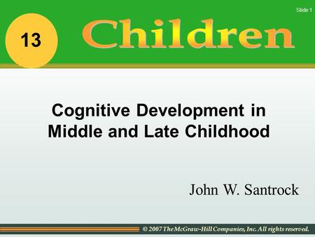 © 2007 The McGraw-Hill Companies, Inc. All rights reserved. Slide 1 John W. Santrock Cognitive Development in Middle and Late Childhood 13.