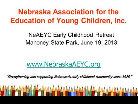 "1 Nebraska Association for the Education of Young Children, Inc. NeAEYC Early Childhood Retreat Mahoney State Park, June 19, 2013 ""Strengthening and supporting."