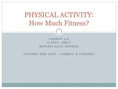 LESSON 3.2 S.JETT, NBCT MONTEVALLO MIDDLE FITNESS FOR LIFE – CORBIN & LINDSEY PHYSICAL ACTIVITY: How Much Fitness?