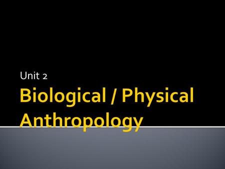 Unit 2.  Biological Anthropology seeks to understand the role of biology in understanding human culture.