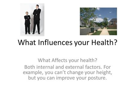 What Influences your Health? What Affects your health? Both internal and external factors. For example, you can't change your height, but you can improve.