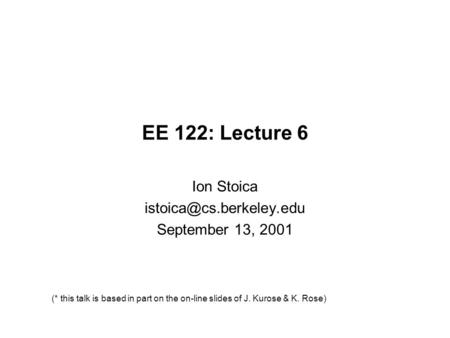 EE 122: Lecture 6 Ion Stoica September 13, 2001 (* this talk is based in part on the on-line slides of J. Kurose & K. Rose)