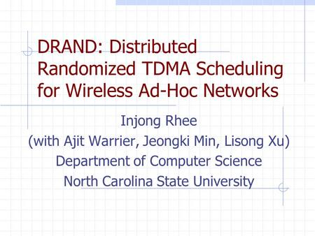 DRAND: Distributed Randomized TDMA Scheduling for Wireless Ad-Hoc Networks Injong Rhee (with Ajit Warrier, Jeongki Min, Lisong Xu) Department of Computer.