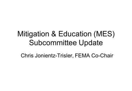 Mitigation & Education (MES) Subcommittee Update Chris Jonientz-Trisler, FEMA Co-Chair.