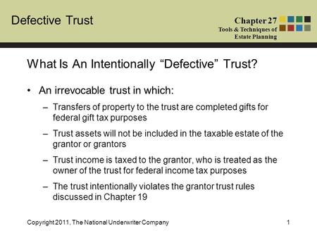 Defective Trust Chapter 27 Tools & Techniques of Estate Planning Copyright 2011, The National Underwriter Company1 An irrevocable trust in which: –Transfers.