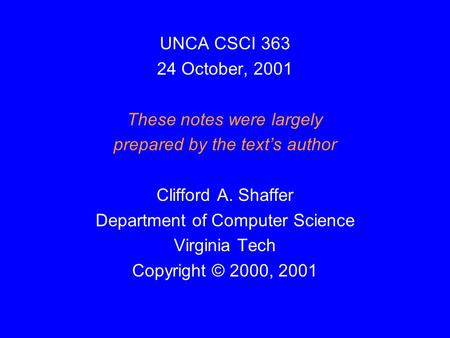 UNCA CSCI 363 24 October, 2001 These notes were largely prepared by the text's author Clifford A. Shaffer Department of Computer Science Virginia Tech.
