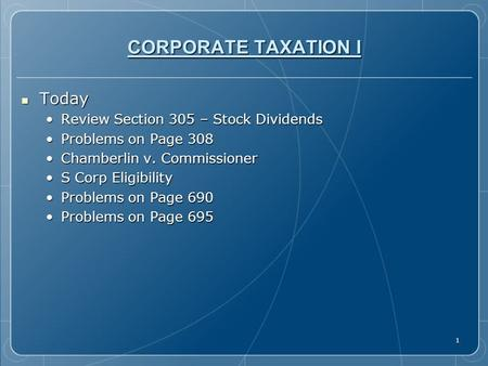 1 CORPORATE TAXATION I Today Today Review Section 305 – Stock DividendsReview Section 305 – Stock Dividends Problems on Page 308Problems on Page 308 Chamberlin.