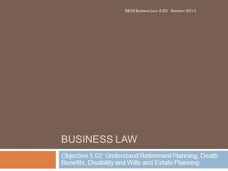 BUSINESS LAW Objective 5.02: Understand Retirement Planning, Death Benefits, Disability and Wills and Estate Planning. BB30 Business Law 5.02Summer 2013.