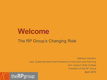 Matthew Wetstein Asst. Superintendent/Vice President of Instruction and Planning San Joaquin Delta College President of the RP Group April 2015 The RP.