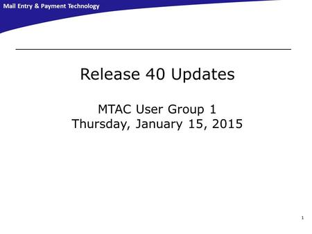 Mail Entry & Payment Technology 1 Release 40 Updates MTAC User Group 1 Thursday, January 15, 2015.
