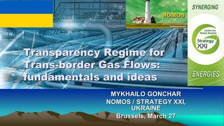 MYKHAILO GONCHAR NOMOS / STRATEGY XXI, UKRAINE Brussels, March 27 Transparency Regime for Trans-border Gas Flows: fundamentals and ideas.