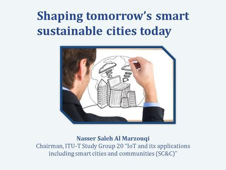International Telecommunication Union Committed to connecting the world Shaping tomorrow's smart sustainable cities today Nasser Saleh Al Marzouqi Chairman,