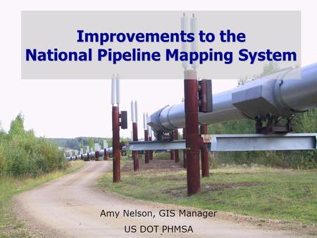 U.S. Department of Transportation Pipeline and Hazardous Materials Safety Administration Improvements to the National Pipeline Mapping System Amy Nelson,