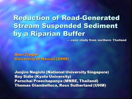 Reduction of Road-Generated Stream Suspended Sediment by a Riparian Buffer — case study from northern Thailand Alan Ziegler University of Hawaii (UHM)