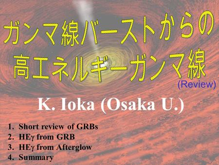 (Review) K. Ioka (Osaka U.) 1.Short review of GRBs 2.HE  from GRB 3.HE  from Afterglow 4.Summary.