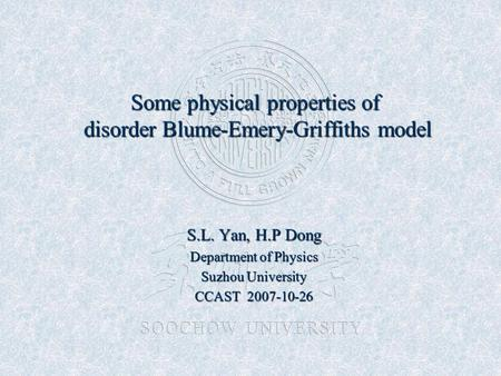 Some physical properties of disorder Blume-Emery-Griffiths model S.L. Yan, H.P Dong Department of Physics Suzhou University CCAST 2007-10-26.