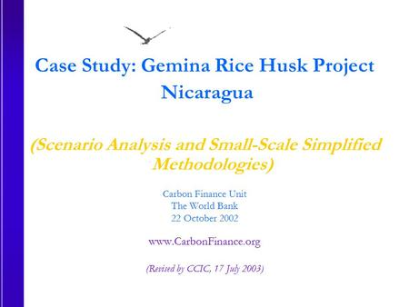 Case Study: Gemina Rice Husk Project Nicaragua (Scenario Analysis and Small-Scale Simplified Methodologies) Carbon Finance Unit The World Bank 22 October.