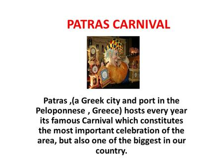 PATRAS CARNIVAL Patras,(a Greek city and port in the Peloponnese, Greece) hosts every year its famous Carnival which constitutes the most important celebration.