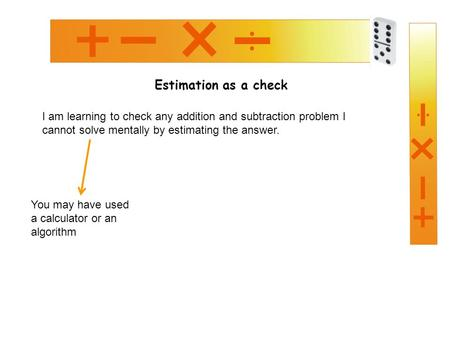 Estimation as a check I am learning to check any addition and subtraction problem I cannot solve mentally by estimating the answer. You may have used a.