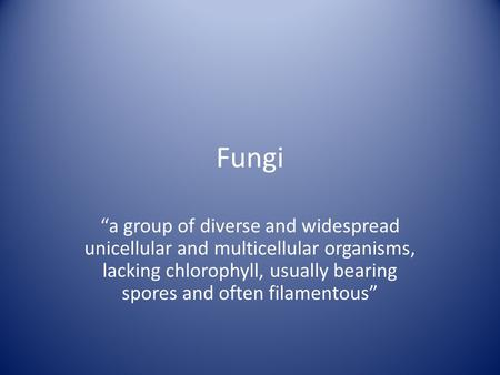 "Fungi ""a group of diverse and widespread unicellular and multicellular organisms, lacking chlorophyll, usually bearing spores and often filamentous"""