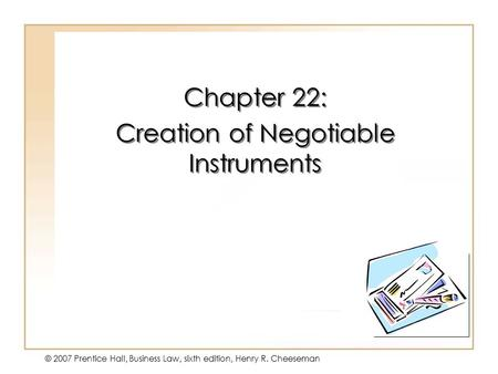 19 - 1 © 2007 Prentice Hall, Business Law, sixth edition, Henry R. Cheeseman Chapter 22: Creation of Negotiable Instruments Chapter 22: Creation of Negotiable.