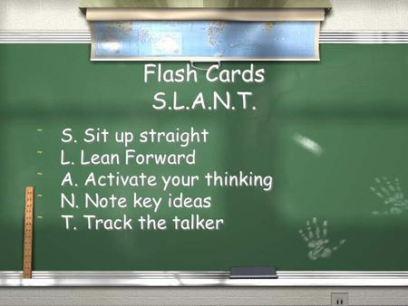 Flash Cards S.L.A.N.T. / S. Sit up straight / L. Lean Forward / A. Activate your thinking / N. Note key ideas / T. Track the talker / S. Sit up straight.