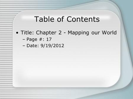 Table of Contents Title: Chapter 2 - Mapping our World –Page #: 17 –Date: 9/19/2012.