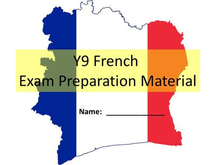 Y9 French Exam Preparation Material Name: ______________.