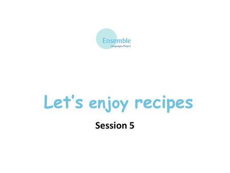 Let's enjoy recipes Session 5. Teaching Tips You may like to begin the session by showing extracts of French chefs at work from the BBC, 'Ma France'