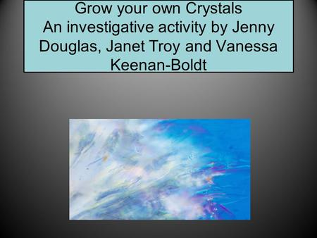 Grow your own Crystals An investigative activity by Jenny Douglas, Janet Troy and Vanessa Keenan-Boldt.