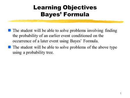 1 Learning Objectives Bayes' Formula The student will be able to solve problems involving finding the probability of an earlier event conditioned on the.