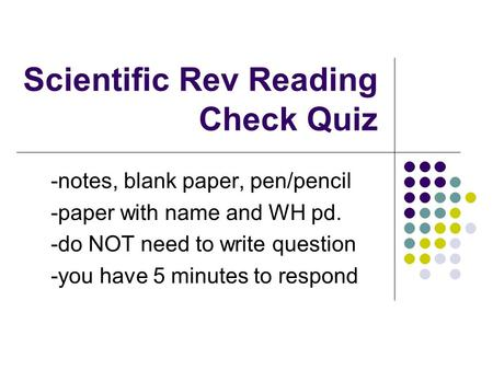 Scientific Rev Reading Check Quiz -notes, blank paper, pen/pencil -paper with name and WH pd. -do NOT need to write question -you have 5 minutes to respond.