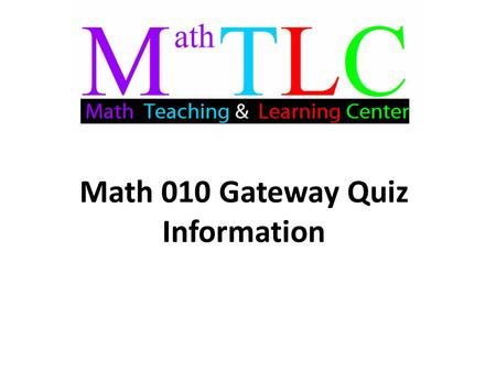 Math 010 Gateway Quiz Information. Gateway Quiz Information: The Gateway Quiz covers material from sections 1.3-1.7 on fractions and the order of operations.