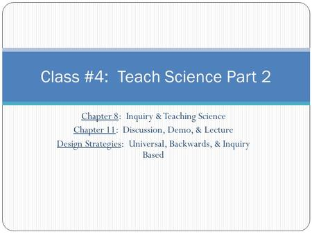 Chapter 8: Inquiry & Teaching Science Chapter 11: Discussion, Demo, & Lecture Design Strategies: Universal, Backwards, & Inquiry Based Class #4: Teach.