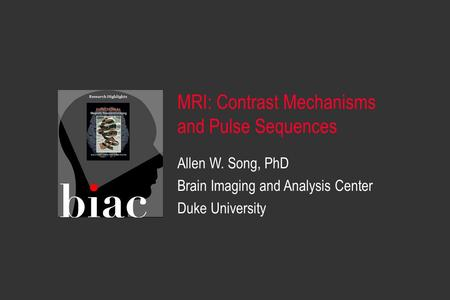 Allen W. Song, PhD Brain Imaging and Analysis Center Duke University MRI: Contrast Mechanisms and Pulse Sequences.